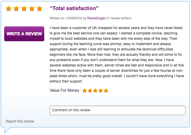 I have been a customer of UK cheapest for several years and they have never failed to give me the best service one can expect. I started a complete novice, teaching myself to build websites and they have been with me every step of the way. Their support during the learning curve was prompt, easy to implement and always appropriate, even when I was still learning to articulate the technical difficulties beginners like me face. More than that, they are actually friendly and will strive to fix any problems even if you don't understand them for what they are. Now, I have several websites active with them, server times are fast and responsive and in all this time there have only been a couple of server downtimes for just a few hourse at non-peak times which, must be pretty good overall. I couldn't have done everything I have without their support.
